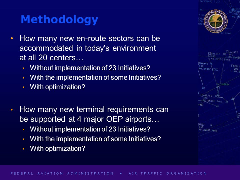 F E D E R A L A V I A T I O N A D M I N I S T R A T I O N A I R T R A F F I C O R G A N I Z A T I O N Methodology How many new en-route sectors can be accommodated in todays environment at all 20 centers… Without implementation of 23 Initiatives.
