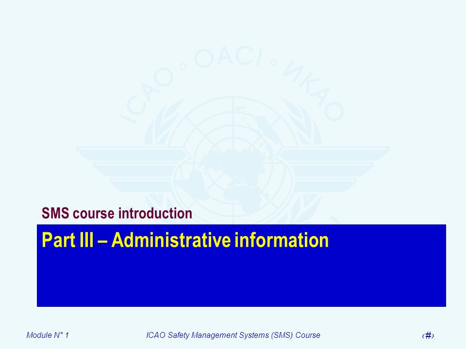 Module N° 1ICAO Safety Management Systems (SMS) Course 13 Part III – Administrative information SMS course introduction