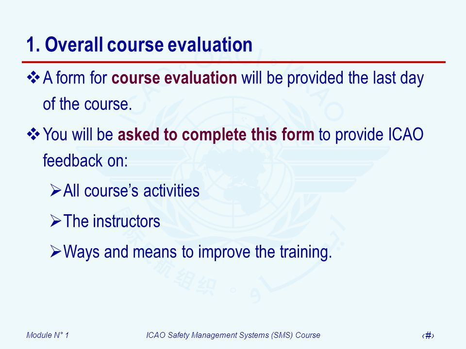 Module N° 1ICAO Safety Management Systems (SMS) Course 19 1. Overall course evaluation A form for course evaluation will be provided the last day of t