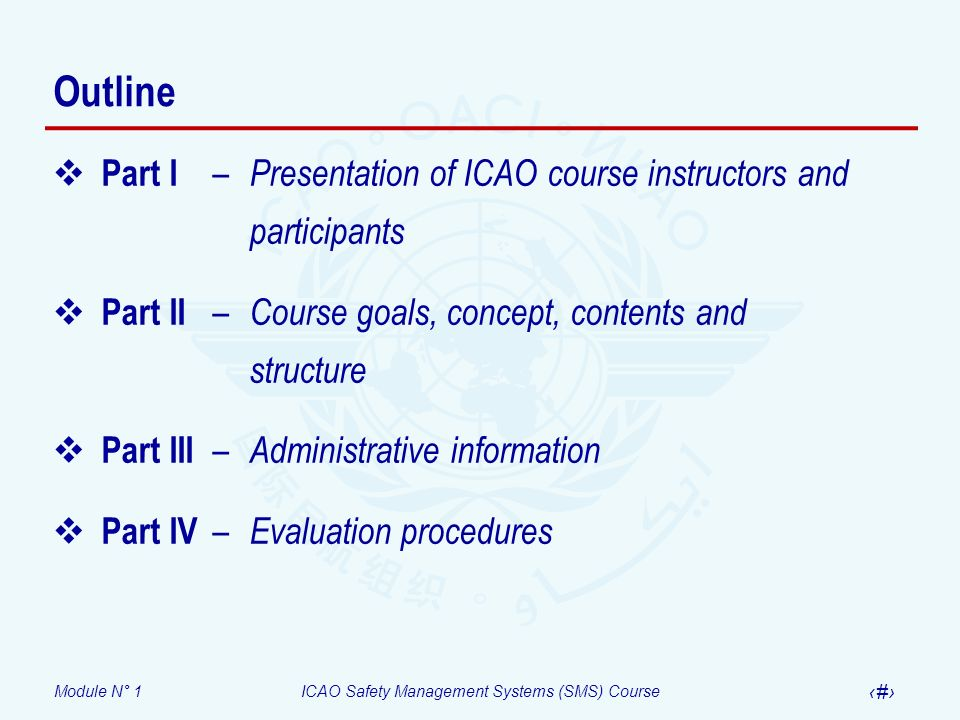 Module N° 1ICAO Safety Management Systems (SMS) Course 4 Outline Part I – Presentation of ICAO course instructors and participants Part II – Course go