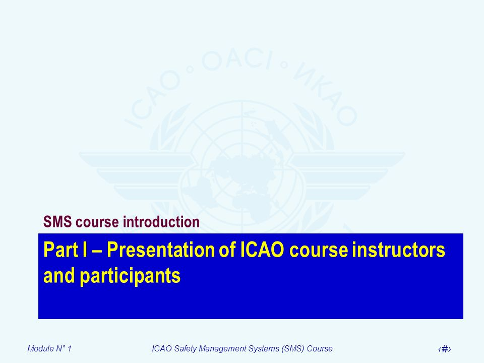 Module N° 1ICAO Safety Management Systems (SMS) Course 5 Part I – Presentation of ICAO course instructors and participants SMS course introduction