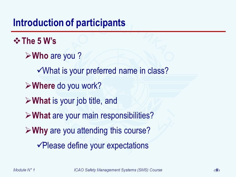 Module N° 1ICAO Safety Management Systems (SMS) Course 7 Introduction of participants The 5 Ws Who are you ? What is your preferred name in class? Whe