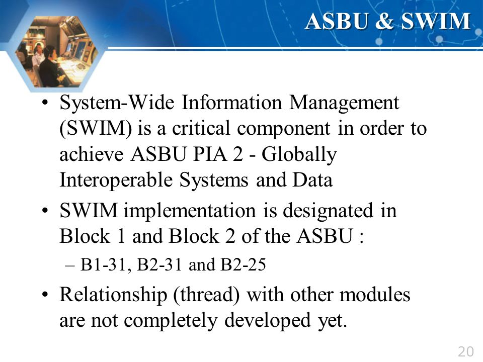 20 ASBU & SWIM System-Wide Information Management (SWIM) is a critical component in order to achieve ASBU PIA 2 - Globally Interoperable Systems and D