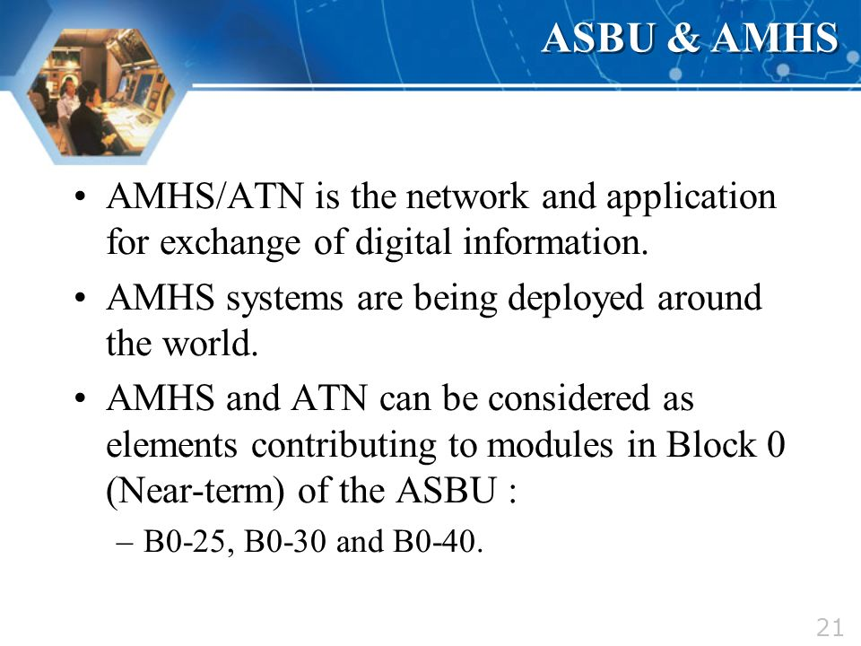 21 ASBU & AMHS AMHS/ATN is the network and application for exchange of digital information. AMHS systems are being deployed around the world. AMHS and