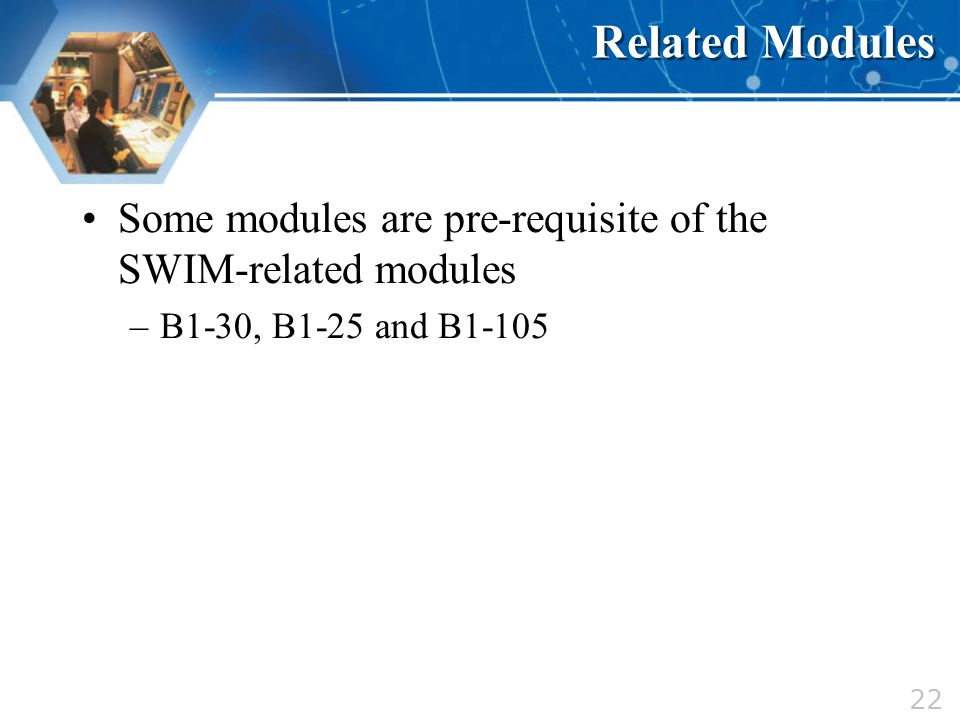 22 Related Modules Some modules are pre-requisite of the SWIM-related modules –B1-30, B1-25 and B1-105