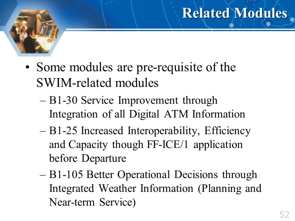 52 Related Modules Some modules are pre-requisite of the SWIM-related modules –B1-30 Service Improvement through Integration of all Digital ATM Inform