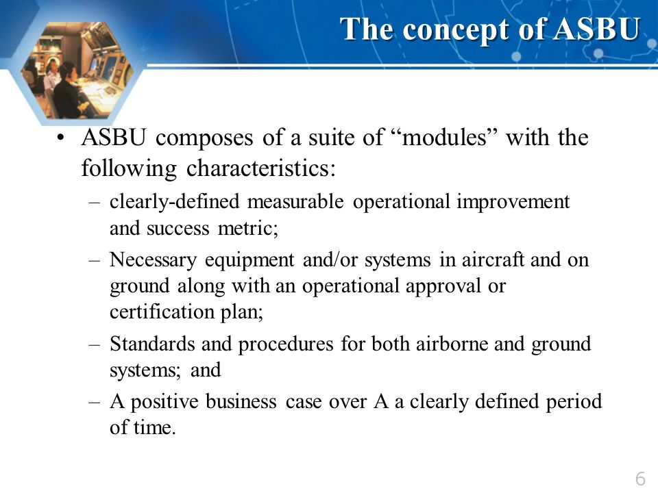 6 The concept of ASBU ASBU composes of a suite of modules with the following characteristics: –clearly-defined measurable operational improvement and