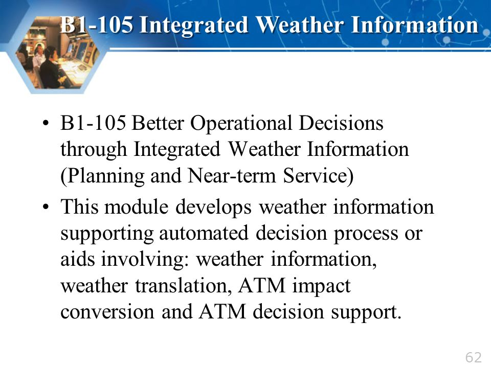 B1-105 Better Operational Decisions through Integrated Weather Information (Planning and Near-term Service) This module develops weather information s