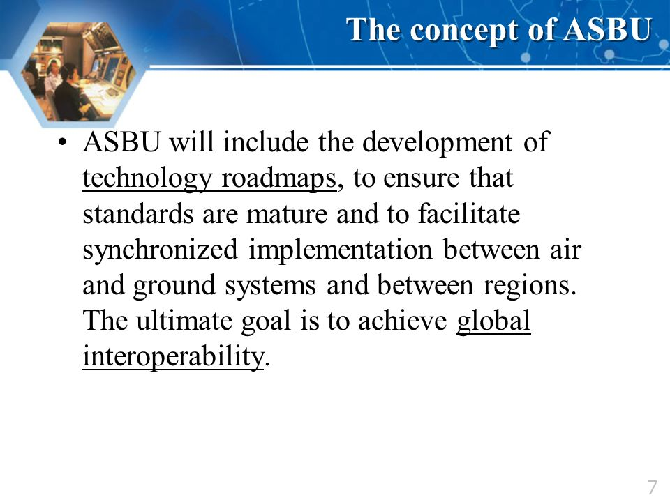 7 The concept of ASBU ASBU will include the development of technology roadmaps, to ensure that standards are mature and to facilitate synchronized imp
