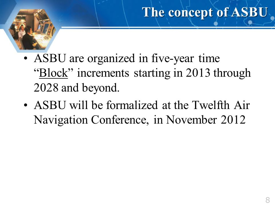 8 The concept of ASBU ASBU are organized in five-year timeBlock increments starting in 2013 through 2028 and beyond. ASBU will be formalized at the Tw