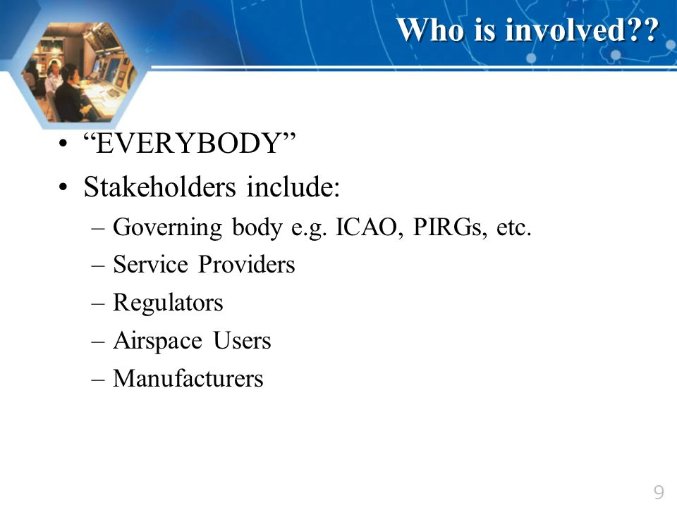 9 Who is involved?? EVERYBODY Stakeholders include: –Governing body e.g. ICAO, PIRGs, etc. –Service Providers –Regulators –Airspace Users –Manufacture