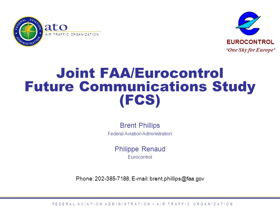Joint FAA/Eurocontrol Future Communications Study (FCS) Phone: 202-385-7188; E-mail: brent.phillips@faa.gov Brent Phillips Federal Aviation Administra