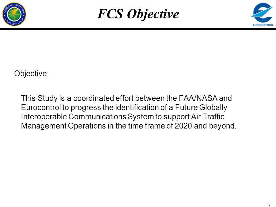 3 FCS Objective Objective: This Study is a coordinated effort between the FAA/NASA and Eurocontrol to progress the identification of a Future Globally
