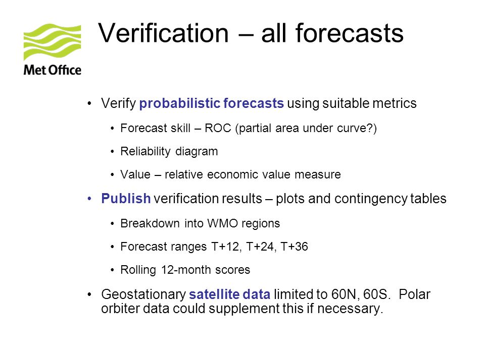 Verification – all forecasts Verify probabilistic forecasts using suitable metrics Forecast skill – ROC (partial area under curve ) Reliability diagram Value – relative economic value measure Publish verification results – plots and contingency tables Breakdown into WMO regions Forecast ranges T+12, T+24, T+36 Rolling 12-month scores Geostationary satellite data limited to 60N, 60S.