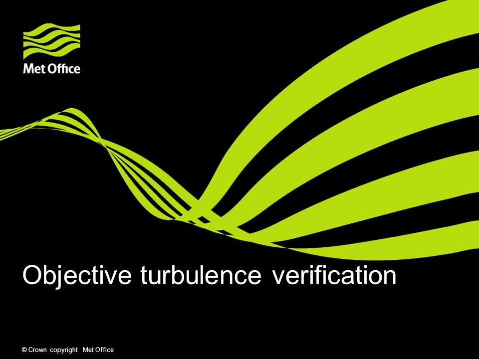 © Crown copyright Met Office Verification Objective verification of gridded clear air turbulence (CAT) forecasts Verification by severity of turbulence (eg.