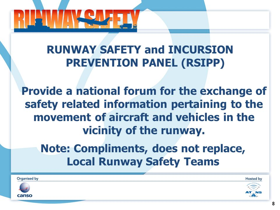 RUNWAY SAFETY and INCURSION PREVENTION PANEL (RSIPP) Provide a national forum for the exchange of safety related information pertaining to the movement of aircraft and vehicles in the vicinity of the runway.