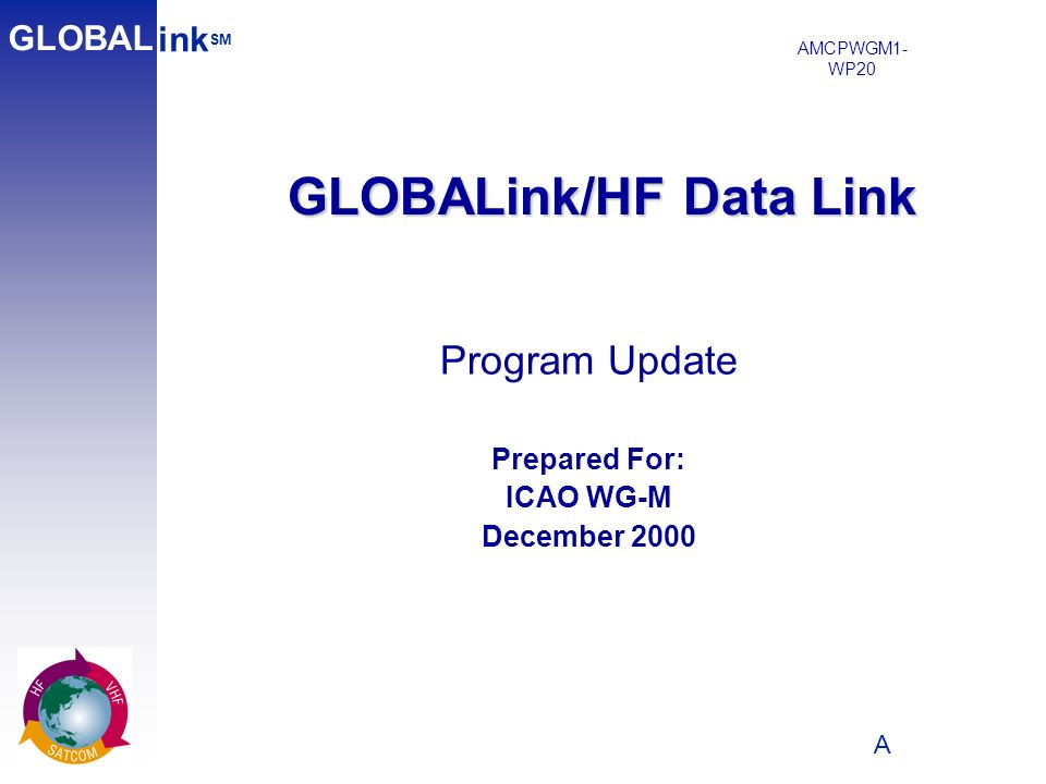 A 1 GLOBALink/HF Data Link ink SM GLOBAL Program Update Prepared For: ICAO WG-M December 2000 AMCPWGM1- WP20