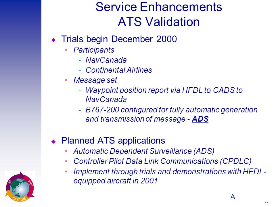 A 11 Service Enhancements ATS Validation u Trials begin December 2000 Participants ­NavCanada ­Continental Airlines Message set ­Waypoint position rep