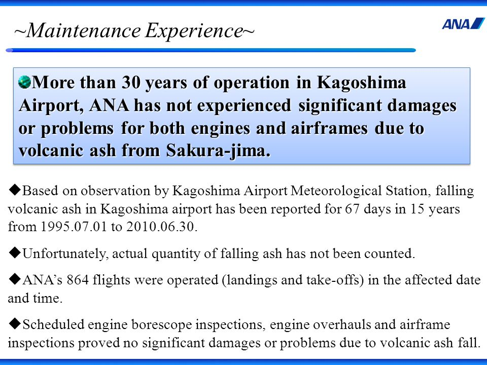 ~Maintenance Experience~ More than 30 years of operation in Kagoshima Airport, ANA has not experienced significant damages or problems for both engines and airframes due to volcanic ash from Sakura-jima.