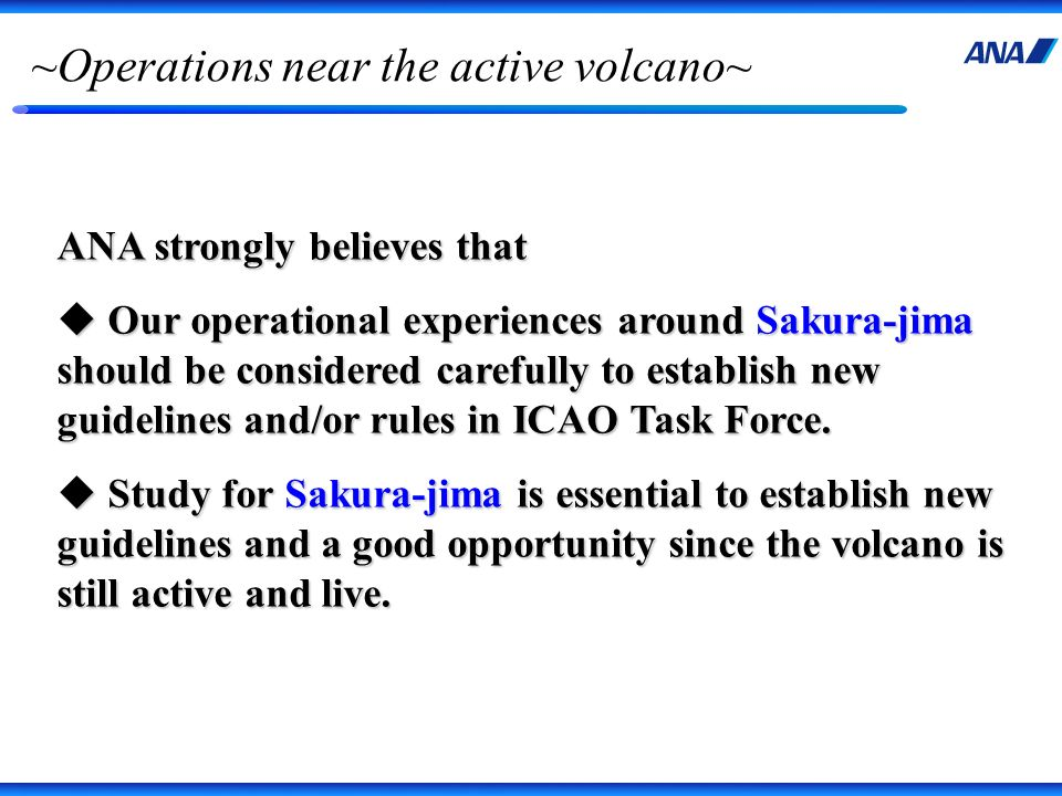 ~Operations near the active volcano~ ANA strongly believes that Our operational experiences around Sakura-jima should be considered carefully to establish new guidelines and/or rules in ICAO Task Force.
