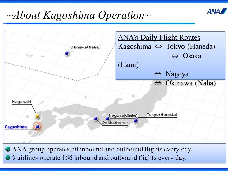 ~About Kagoshima Operation~ ANAs Daily Flight Routes Kagoshima Tokyo (Haneda) Osaka (Itami) Nagoya Okinawa (Naha) ANAs Daily Flight Routes Kagoshima T