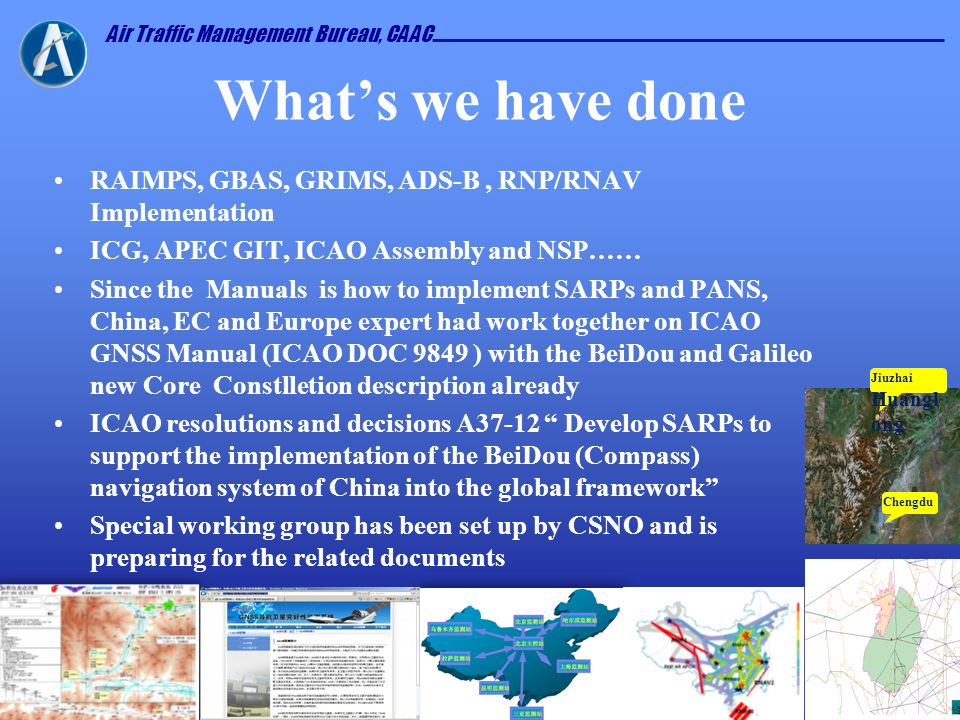 Air Traffic Management Bureau, CAAC Whats we have done RAIMPS, GBAS, GRIMS, ADS-B, RNP/RNAV Implementation ICG, APEC GIT, ICAO Assembly and NSP…… Sinc