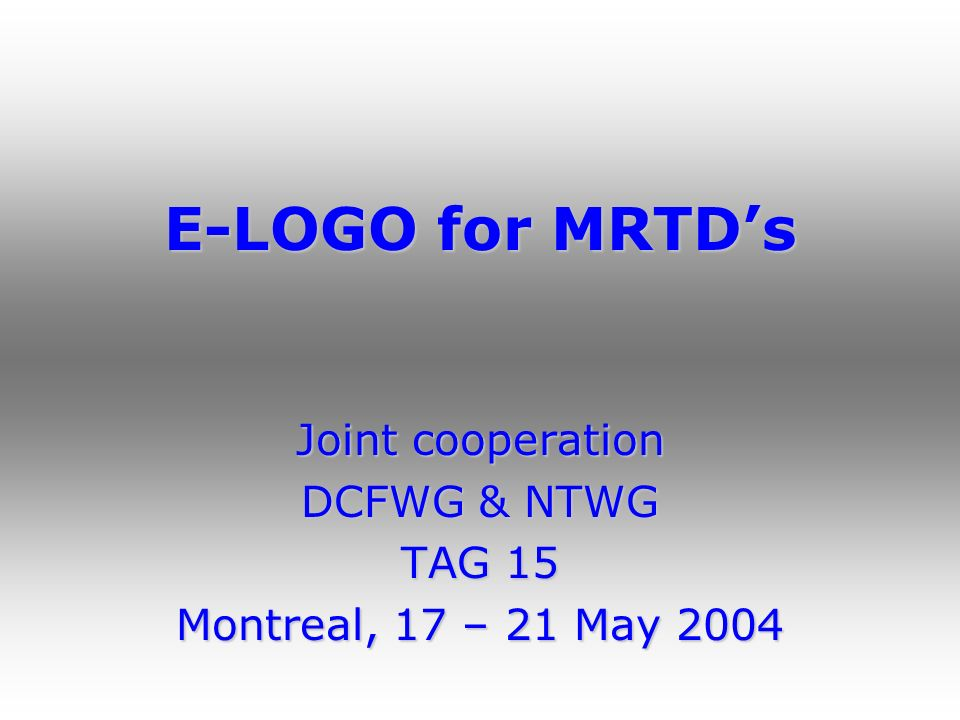 E-LOGO for MRTDs Joint cooperation DCFWG & NTWG TAG 15 Montreal, 17 – 21 May 2004