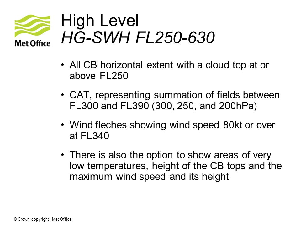 © Crown copyright Met Office High Level HG-SWH FL250-630 All CB horizontal extent with a cloud top at or above FL250 CAT, representing summation of fi