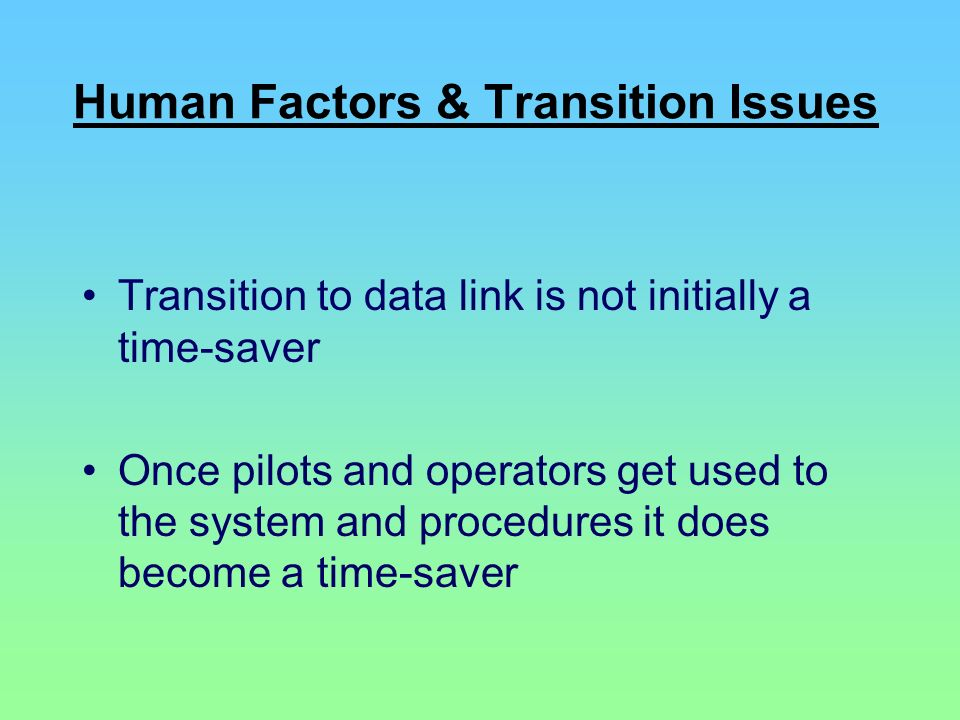 Human Factors & Transition Issues Transition to data link is not initially a time-saver Once pilots and operators get used to the system and procedure