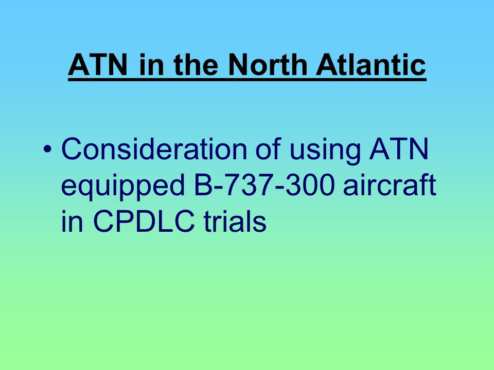 ATN in the North Atlantic Consideration of using ATN equipped B-737-300 aircraft in CPDLC trials