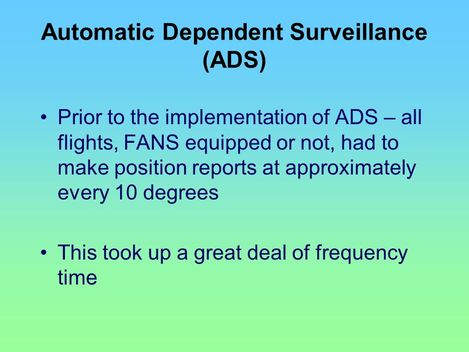 Automatic Dependent Surveillance (ADS) Prior to the implementation of ADS – all flights, FANS equipped or not, had to make position reports at approxi