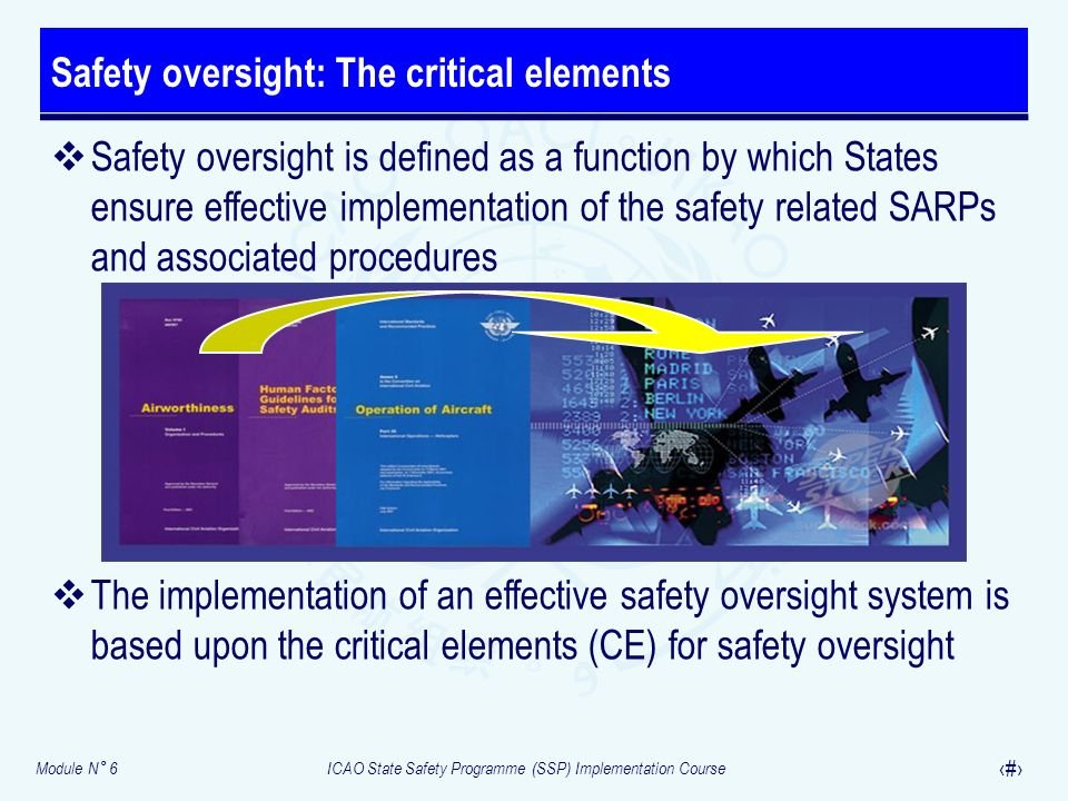 Module N° 6ICAO State Safety Programme (SSP) Implementation Course 21 Safety oversight is defined as a function by which States ensure effective imple