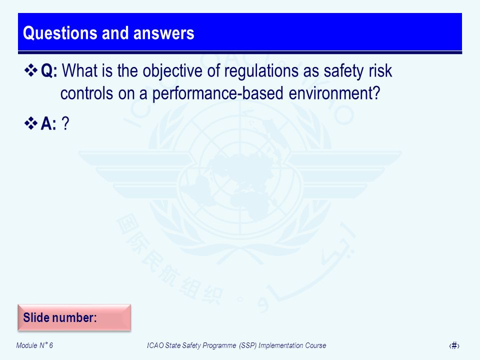 Module N° 6ICAO State Safety Programme (SSP) Implementation Course 29 Questions and answers Q: What is the objective of regulations as safety risk con