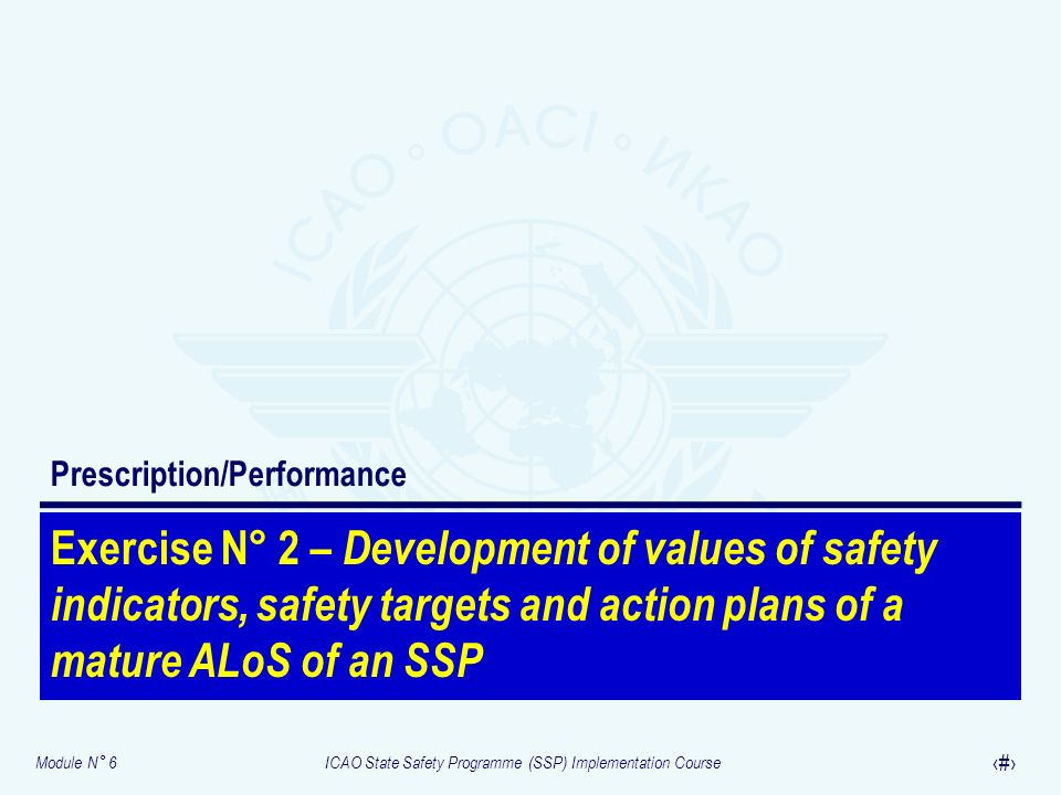 Module N° 6ICAO State Safety Programme (SSP) Implementation Course 33 Exercise N° 2 – Development of values of safety indicators, safety targets and a