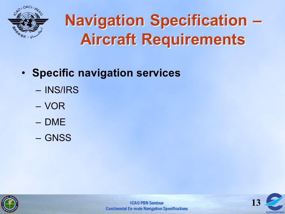 ICAO PBN Seminar Continental En-route Navigation Specifications 13 Navigation Specification – Aircraft Requirements Specific navigation services –INS/