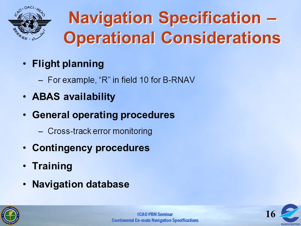 ICAO PBN Seminar Continental En-route Navigation Specifications 16 Navigation Specification – Operational Considerations Flight planning –For example,