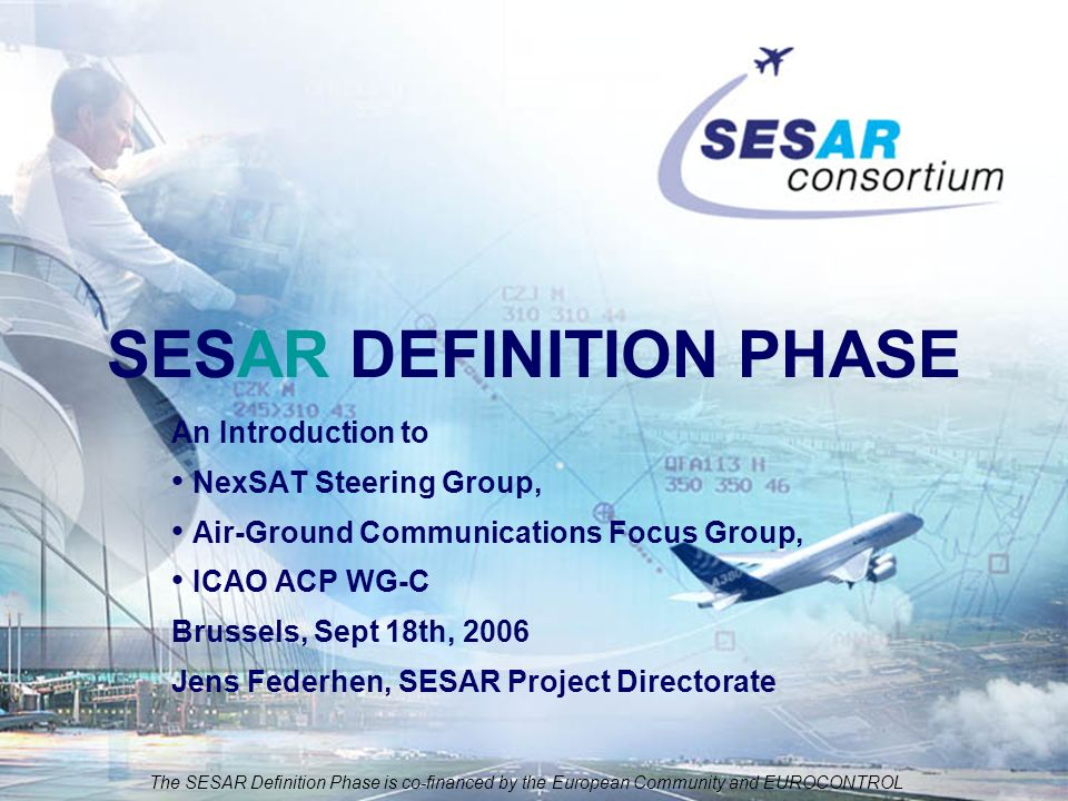 The SESAR Definition Phase is co-financed by the European Community and EUROCONTROL An Introduction to NexSAT Steering Group, Air-Ground Communications Focus Group, ICAO ACP WG-C Brussels, Sept 18th, 2006 Jens Federhen, SESAR Project Directorate SESAR DEFINITION PHASE
