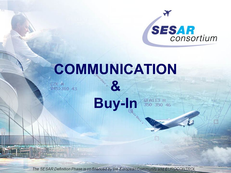 The SESAR Definition Phase is co-financed by the European Community and EUROCONTROL COMMUNICATION & Buy-In