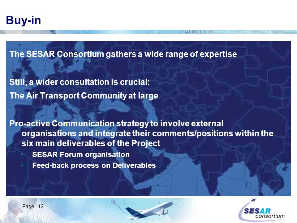 Page : 12 Buy-in The SESAR Consortium gathers a wide range of expertise Still, a wider consultation is crucial: The Air Transport Community at large Pro-active Communication strategy to involve external organisations and integrate their comments/positions within the six main deliverables of the Project SESAR Forum organisation Feed-back process on Deliverables