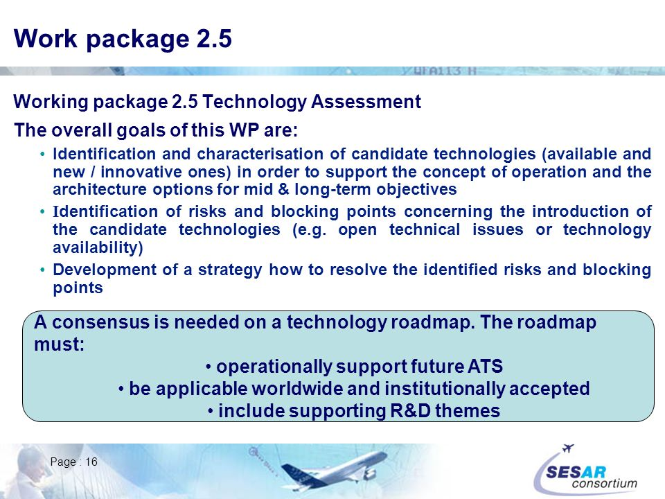 Page : 16 Work package 2.5 Working package 2.5 Technology Assessment The overall goals of this WP are: Identification and characterisation of candidate technologies (available and new / innovative ones) in order to support the concept of operation and the architecture options for mid & long-term objectives I dentification of risks and blocking points concerning the introduction of the candidate technologies (e.g.