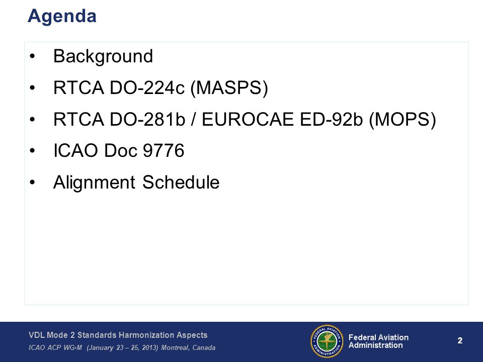VDL Mode 2 Standards Harmonization Aspects ICAO ACP WG-M (January 23 – 25, 2013) Montreal, Canada 2 Agenda Background RTCA DO-224c (MASPS) RTCA DO-281b / EUROCAE ED-92b (MOPS) ICAO Doc 9776 Alignment Schedule 2