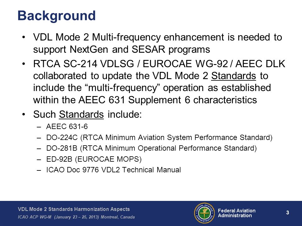 VDL Mode 2 Standards Harmonization Aspects ICAO ACP WG-M (January 23 – 25, 2013) Montreal, Canada 3 Background VDL Mode 2 Multi-frequency enhancement is needed to support NextGen and SESAR programs RTCA SC-214 VDLSG / EUROCAE WG-92 / AEEC DLK collaborated to update the VDL Mode 2 Standards to include the multi-frequency operation as established within the AEEC 631 Supplement 6 characteristics Such Standards include: –AEEC 631-6 –DO-224C (RTCA Minimum Aviation System Performance Standard) –DO-281B (RTCA Minimum Operational Performance Standard) –ED-92B (EUROCAE MOPS) –ICAO Doc 9776 VDL2 Technical Manual