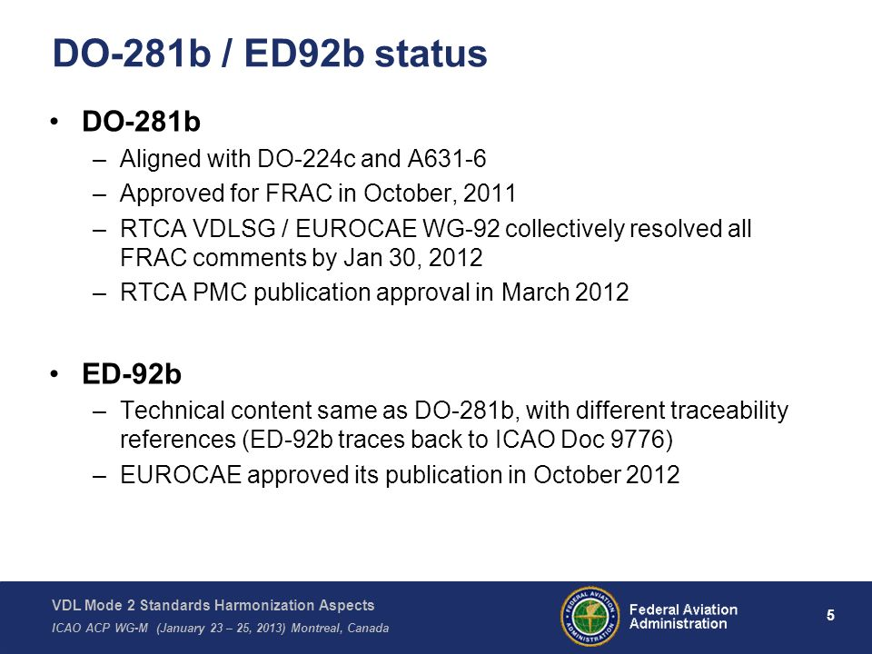 VDL Mode 2 Standards Harmonization Aspects ICAO ACP WG-M (January 23 – 25, 2013) Montreal, Canada 6 ICAO Doc 9776 status Committees collaboration to review ICAO Doc 9776 VDL Mode 2 Technical Manual updates to ensure alignment with DO-224c, DO-281b, ED-92b and A631-6 Submit ICAO Doc 9776 Edition 2 to ICAO ACP WG-M (Jan 23 – 25, 2013) towards publication aspects