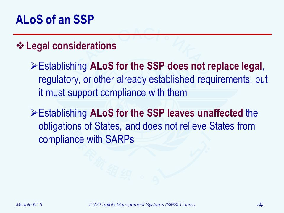 Module N° 6ICAO Safety Management Systems (SMS) Course 13 ALoS of an SSP Legal considerations Establishing ALoS for the SSP does not replace legal, re