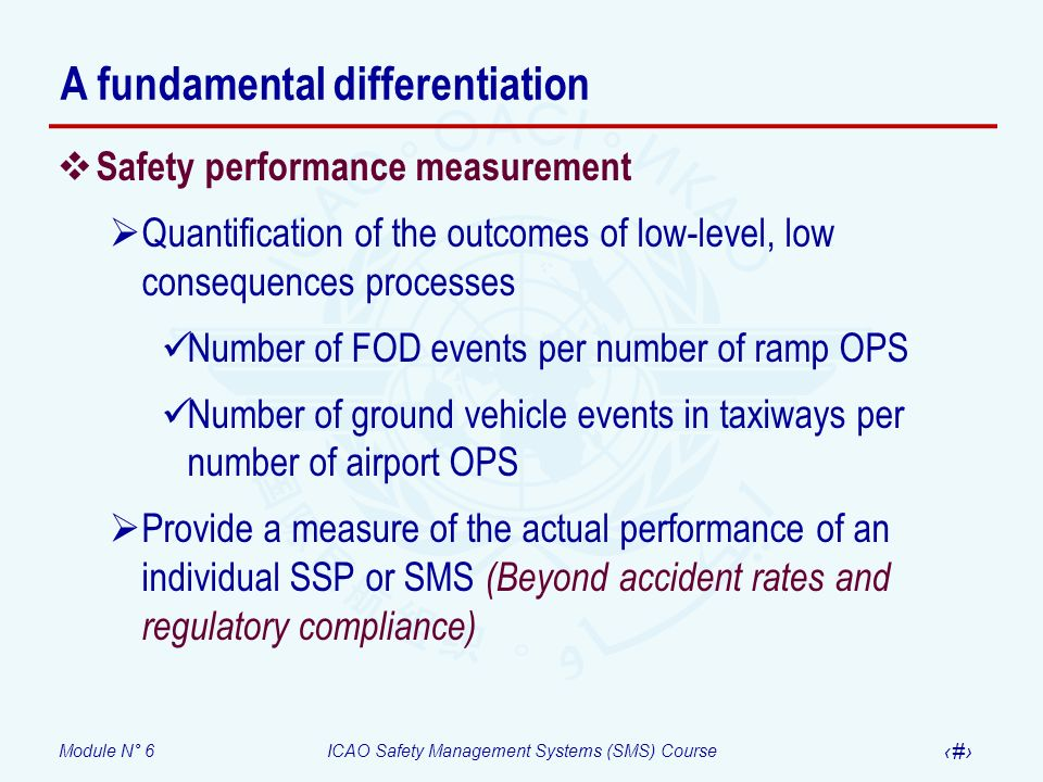 Module N° 6ICAO Safety Management Systems (SMS) Course 15 A fundamental differentiation Safety performance measurement Quantification of the outcomes