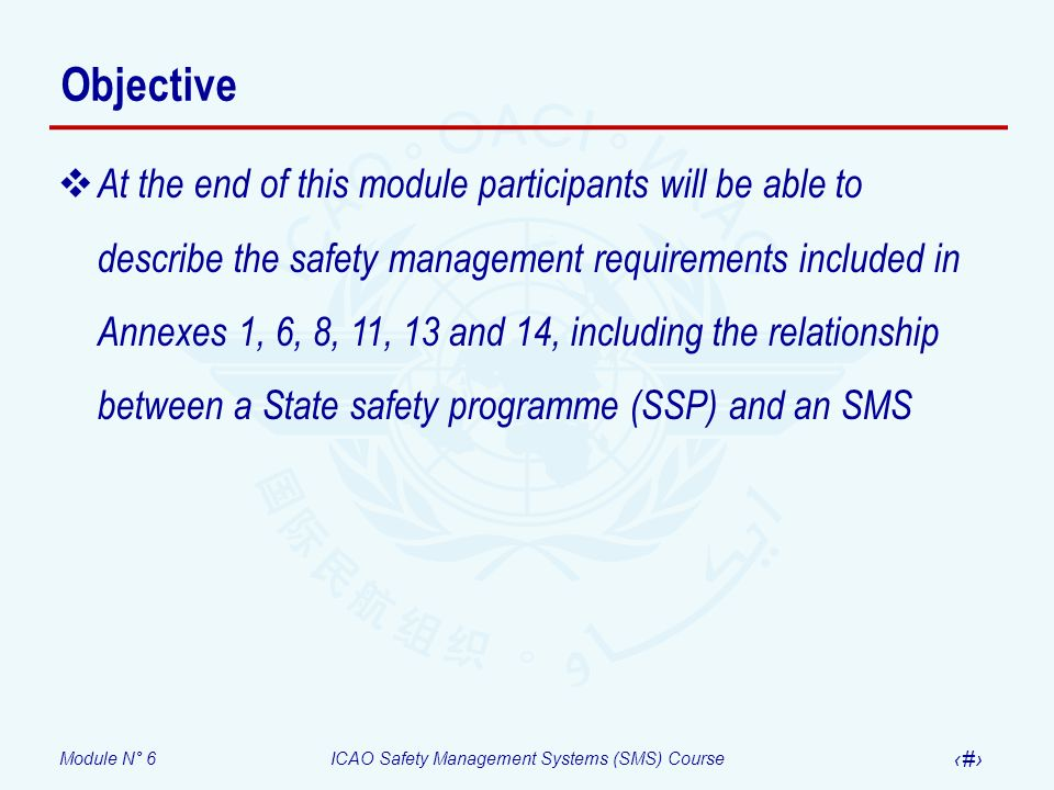 Module N° 6ICAO Safety Management Systems (SMS) Course 14 A fundamental differentiation Safety measurement Quantification of the outcomes of high-level or high- consequence events Accident rates Serious incident rates Quantification of high-level State functions Development/absence of primary aviation legislation Development/absence of operating regulations Level of regulatory compliance