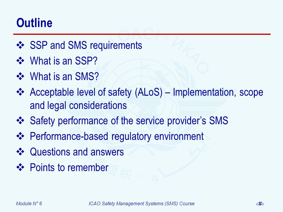 Module N° 6ICAO Safety Management Systems (SMS) Course 15 A fundamental differentiation Safety performance measurement Quantification of the outcomes of low-level, low consequences processes Number of FOD events per number of ramp OPS Number of ground vehicle events in taxiways per number of airport OPS Provide a measure of the actual performance of an individual SSP or SMS (Beyond accident rates and regulatory compliance)
