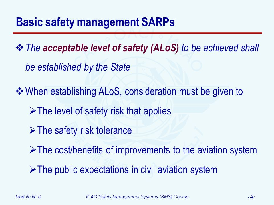 Module N° 6ICAO Safety Management Systems (SMS) Course 8 Basic safety management SARPs The acceptable level of safety (ALoS) to be achieved shall be e
