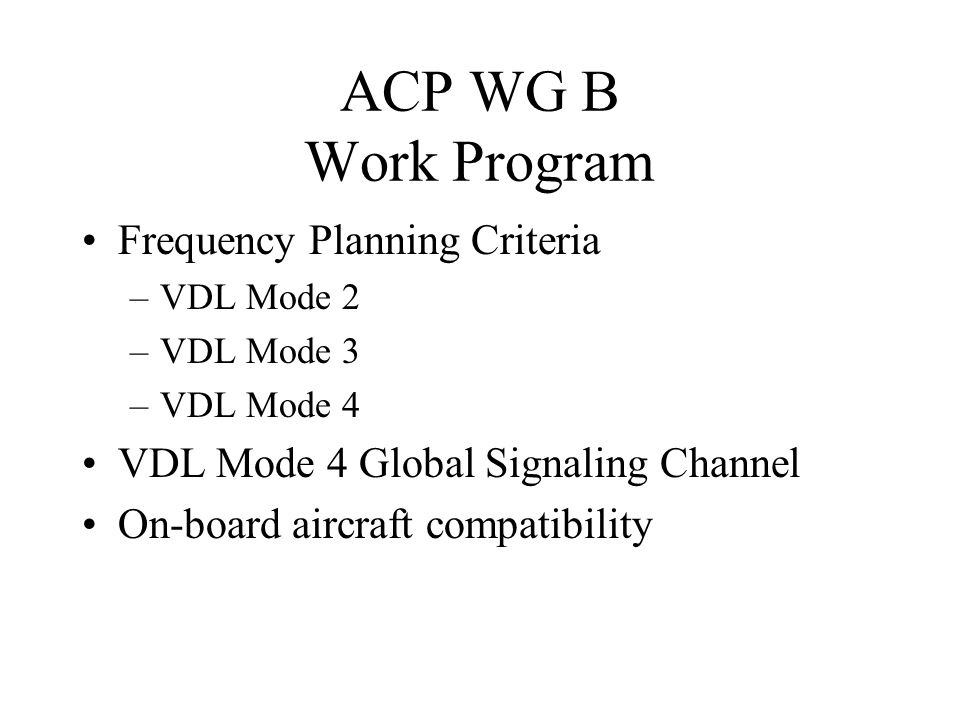 ACP WG B Work Program Frequency Planning Criteria –VDL Mode 2 –VDL Mode 3 –VDL Mode 4 VDL Mode 4 Global Signaling Channel On-board aircraft compatibil