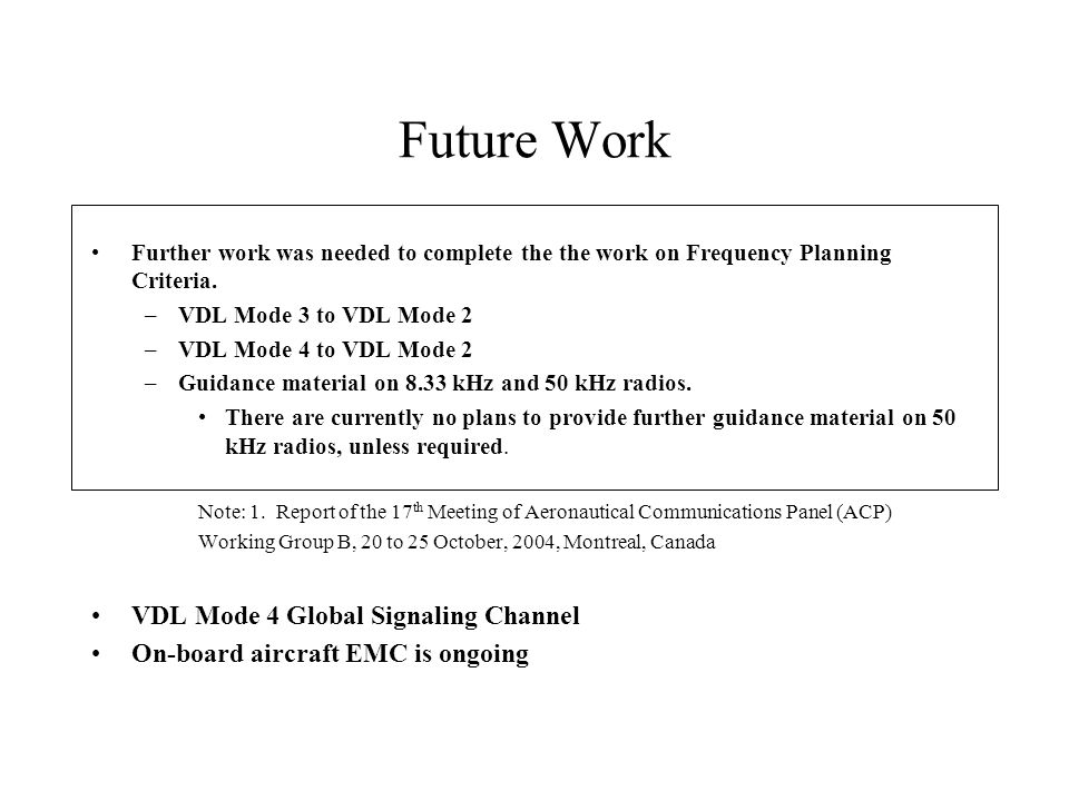 Future Work Further work was needed to complete the the work on Frequency Planning Criteria. –VDL Mode 3 to VDL Mode 2 –VDL Mode 4 to VDL Mode 2 –Guid